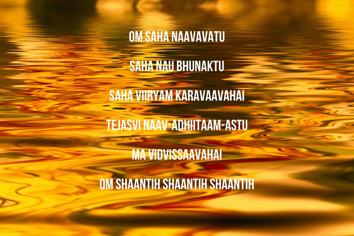 Om Saha NaavavatuSaha Nau BhunaktuSaha Viiryam KaravaavahaiTejasvi Naav-adhiitaam-AstuMa VidvissaavahaiOm Shaantih Shaantih Shaantih